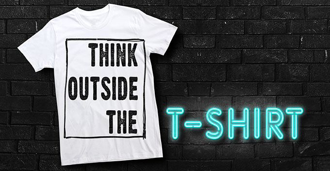 Think Outside the T-Shirt!